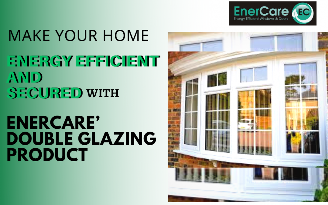 Make Your Home Energy Efficient and Secured With EnerCare's Double Glazing Product